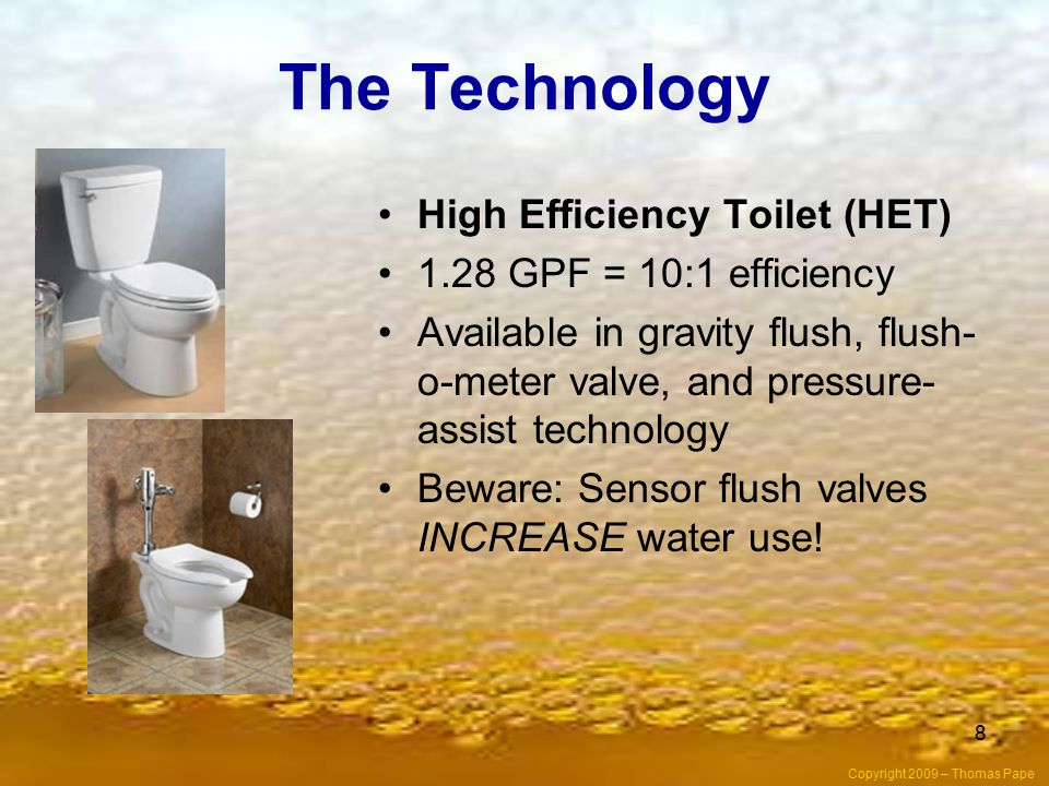 The Technology High Efficiency Toilet (HET) 1.28 GPF = 10:1 efficiency