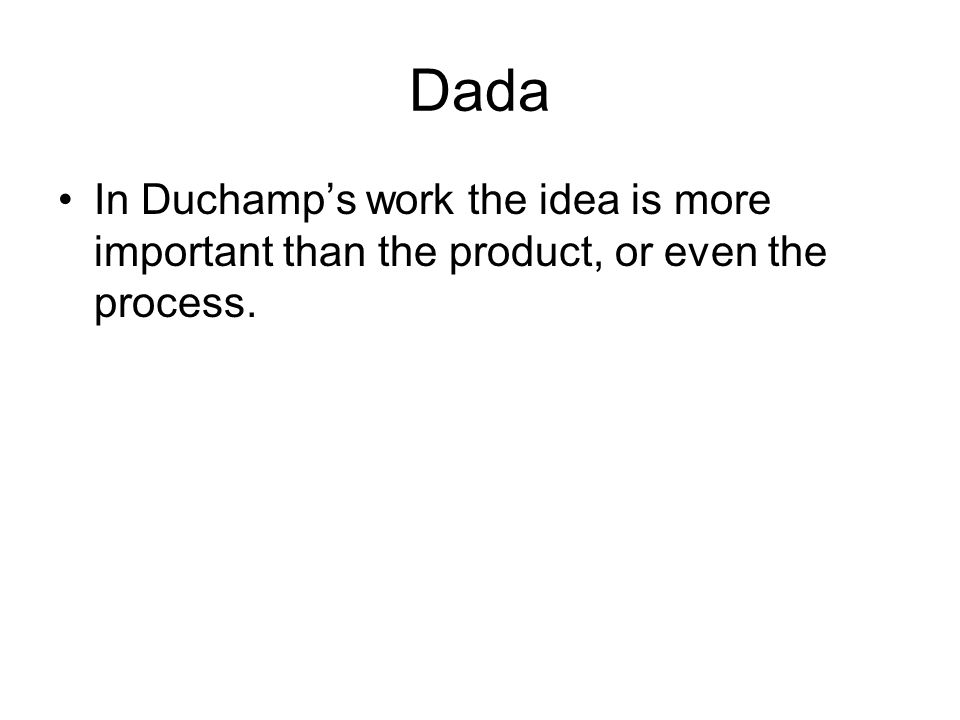 Dada In Duchamp's work the idea is more important than the product, or even the process.