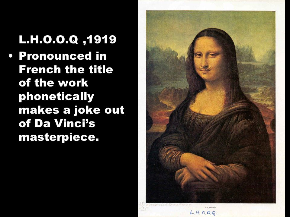 L.H.O.O.Q ,1919 Pronounced in French the title of the work phonetically makes a joke out of Da Vinci's masterpiece.