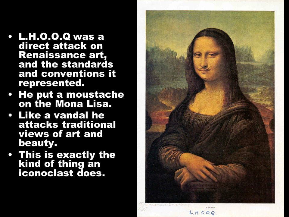 L.H.O.O.Q was a direct attack on Renaissance art, and the standards and conventions it represented.