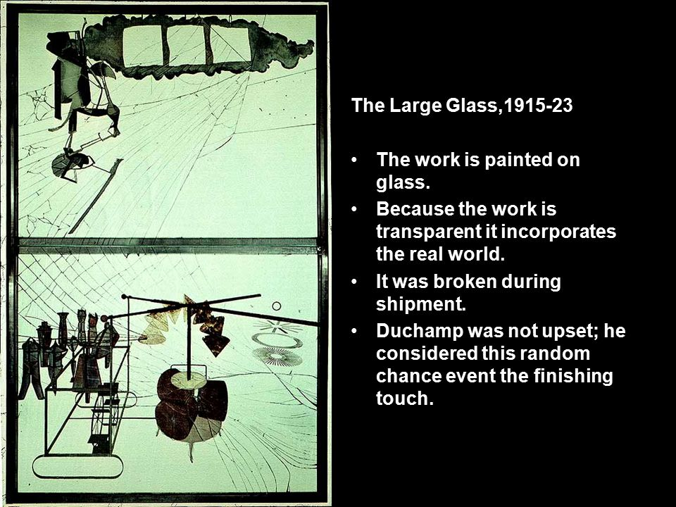 The Large Glass,1915-23 The work is painted on glass. Because the work is transparent it incorporates the real world.