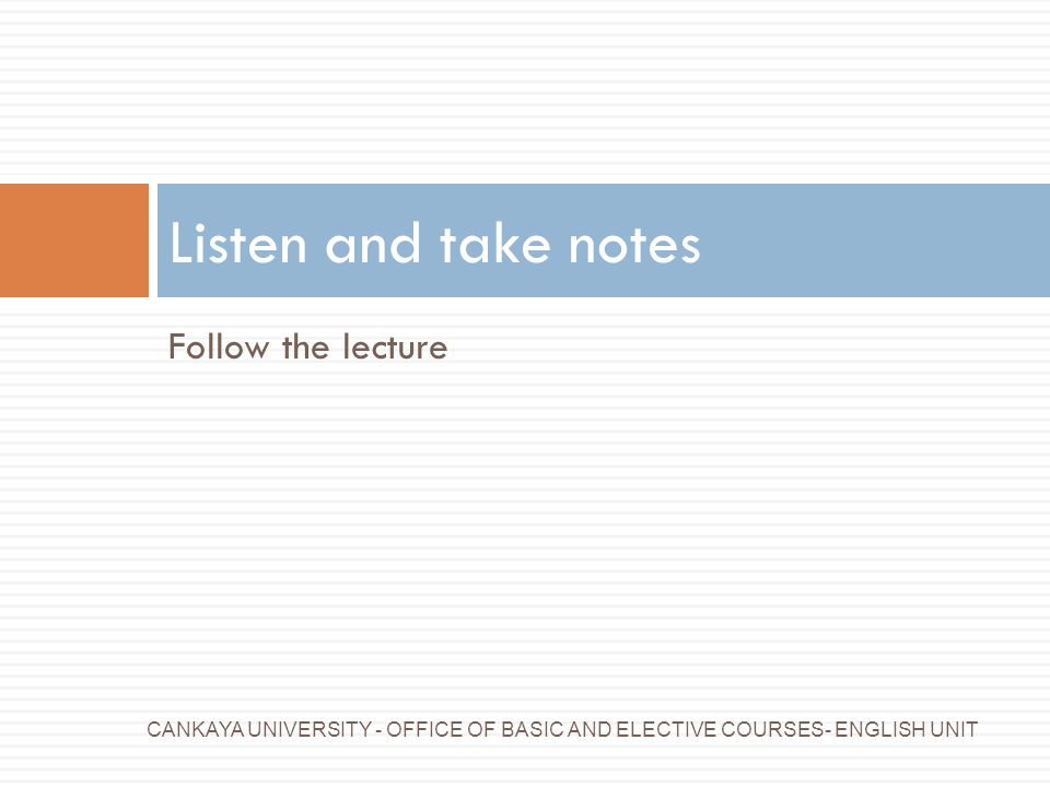 Listen and take notes Follow the lecture