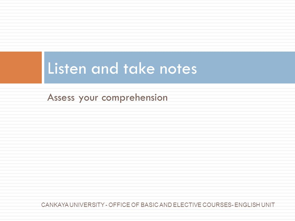 Listen and take notes Assess your comprehension