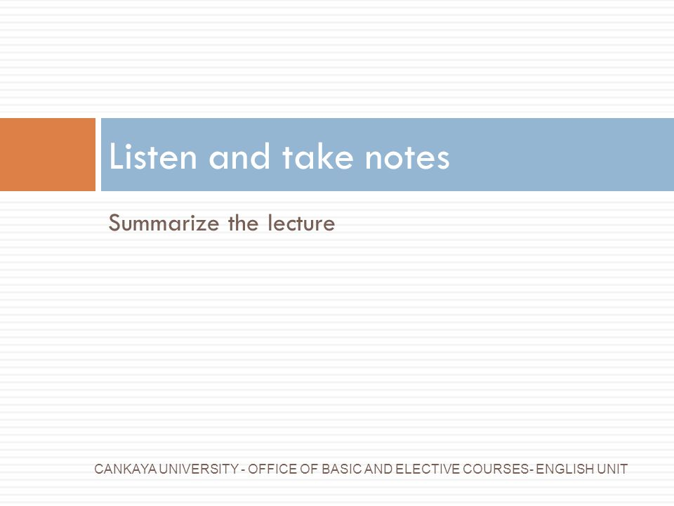 Listen and take notes Summarize the lecture