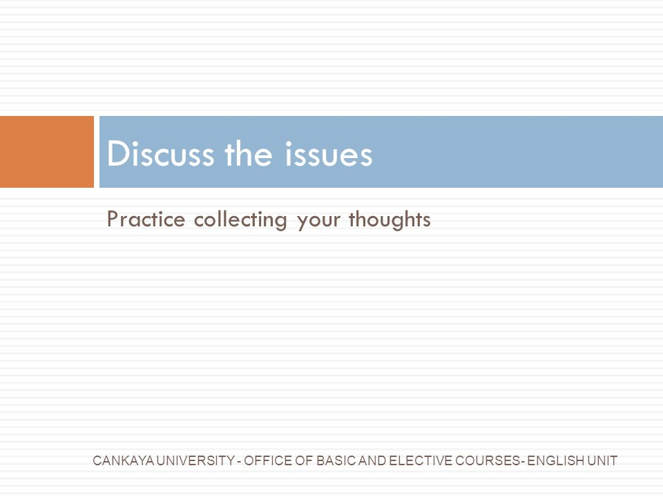 Discuss the issues Practice collecting your thoughts