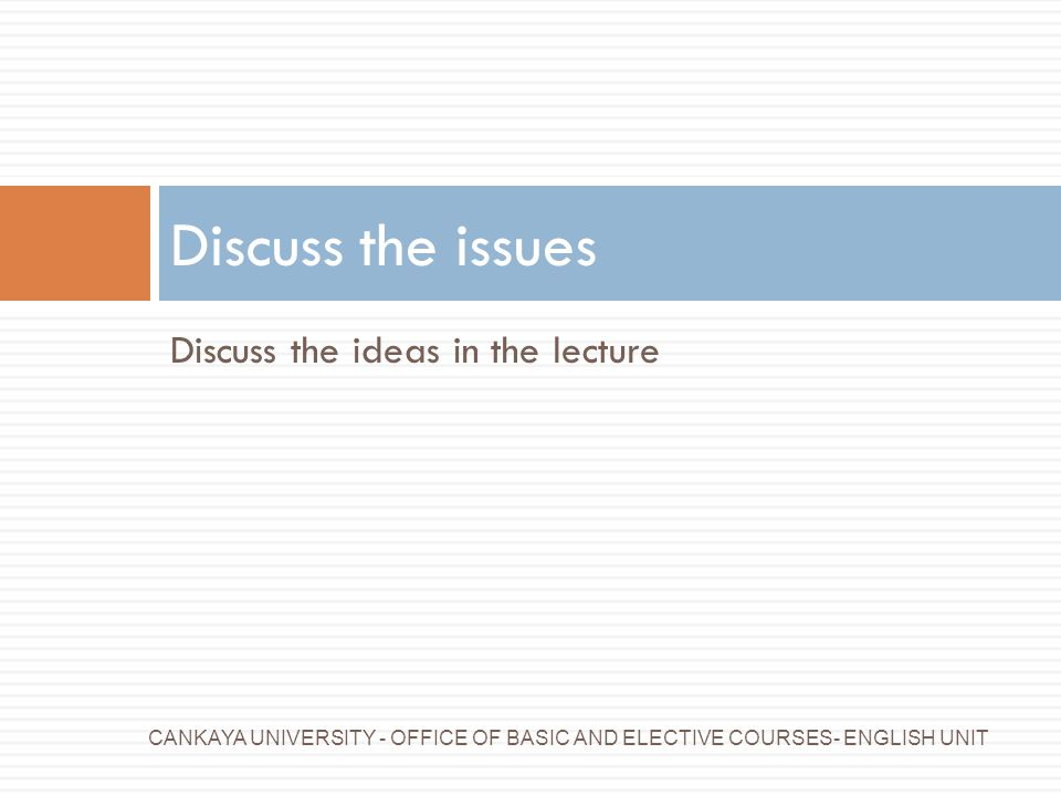 Discuss the issues Discuss the ideas in the lecture