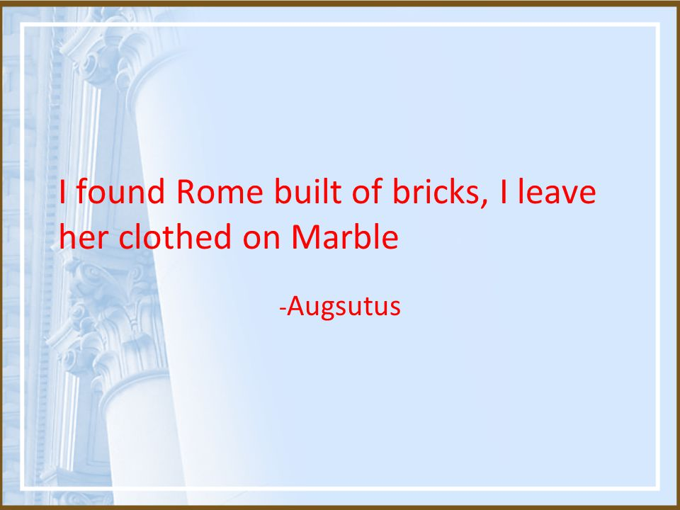 I found Rome built of bricks, I leave her clothed on Marble