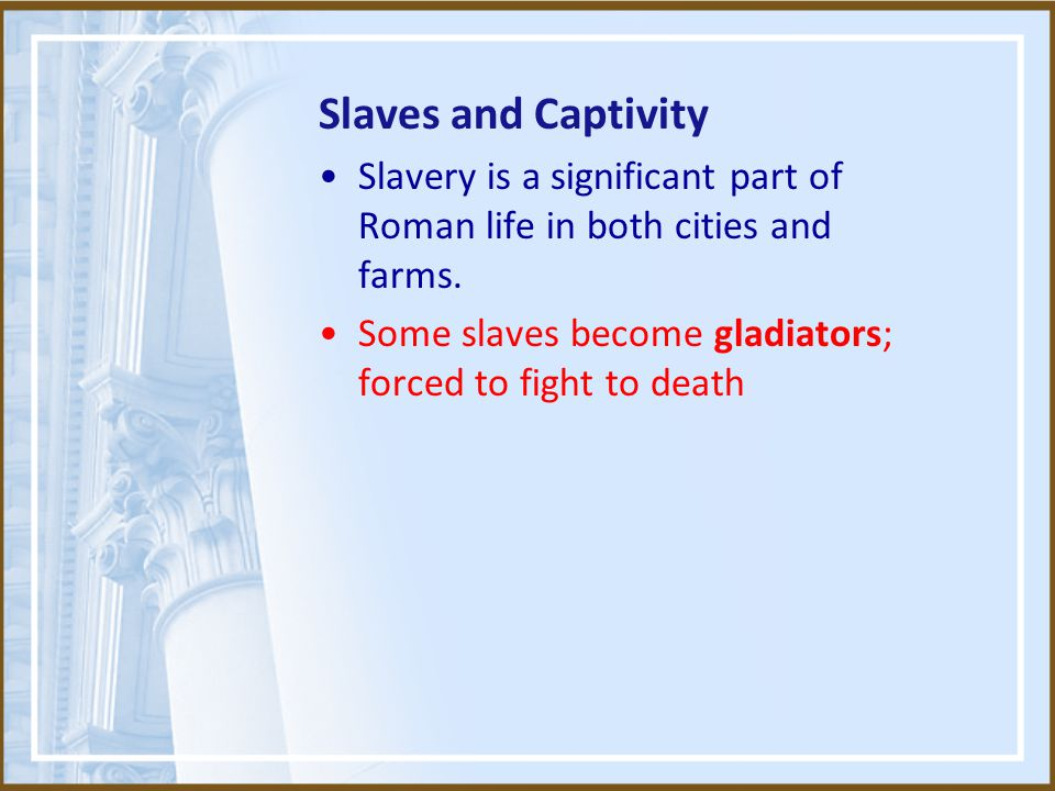 Slaves and Captivity Slavery is a significant part of Roman life in both cities and farms.
