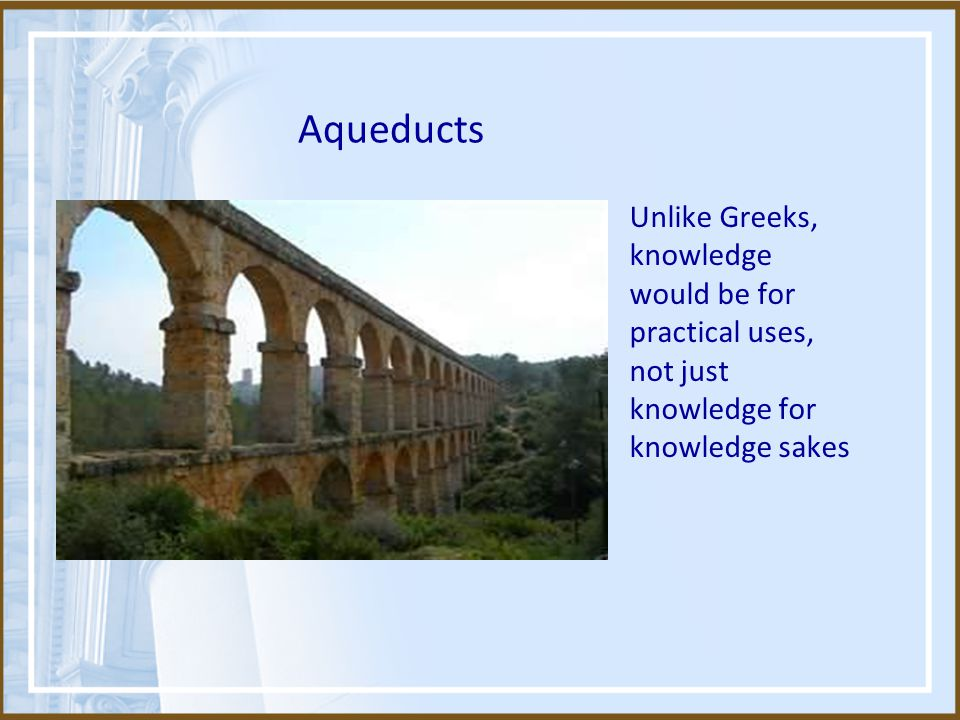 Aqueducts Unlike Greeks, knowledge would be for practical uses, not just knowledge for knowledge sakes.