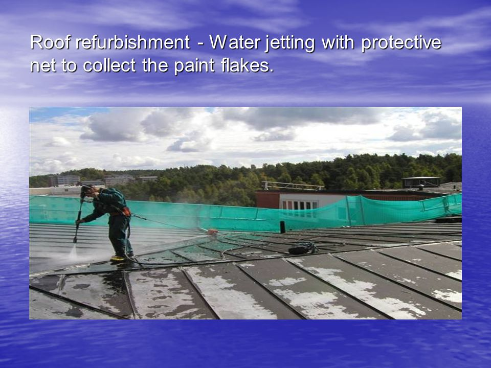 Roof refurbishment - Water jetting with protective net to collect the paint flakes.