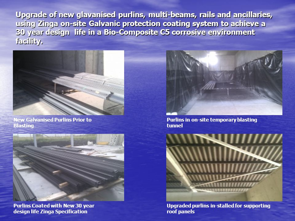 Upgrade of new glavanised purlins, multi-beams, rails and ancillaries, using Zinga on-site Galvanic protection coating system to achieve a 30 year design life in a Bio-Composite C5 corrosive environment facility.