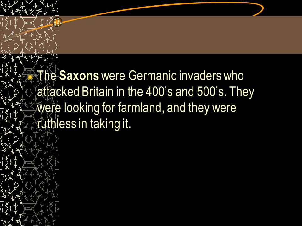 The Saxons were Germanic invaders who attacked Britain in the 400's and 500's.