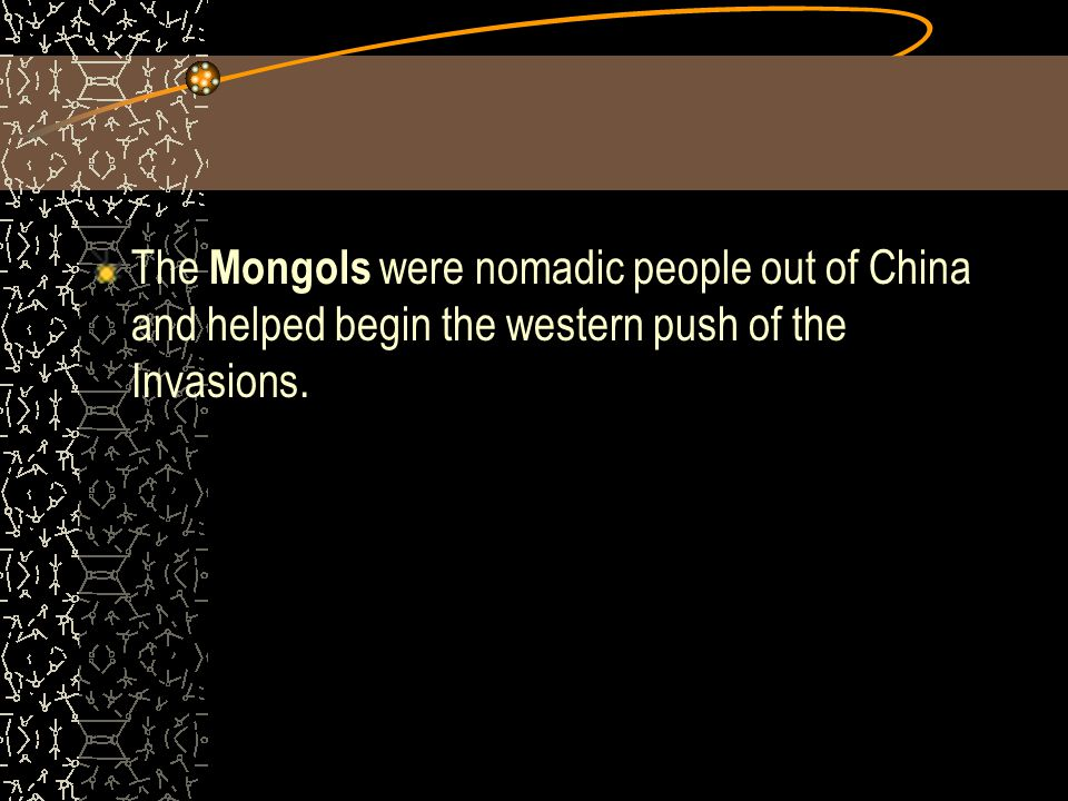 The Mongols were nomadic people out of China and helped begin the western push of the Invasions.