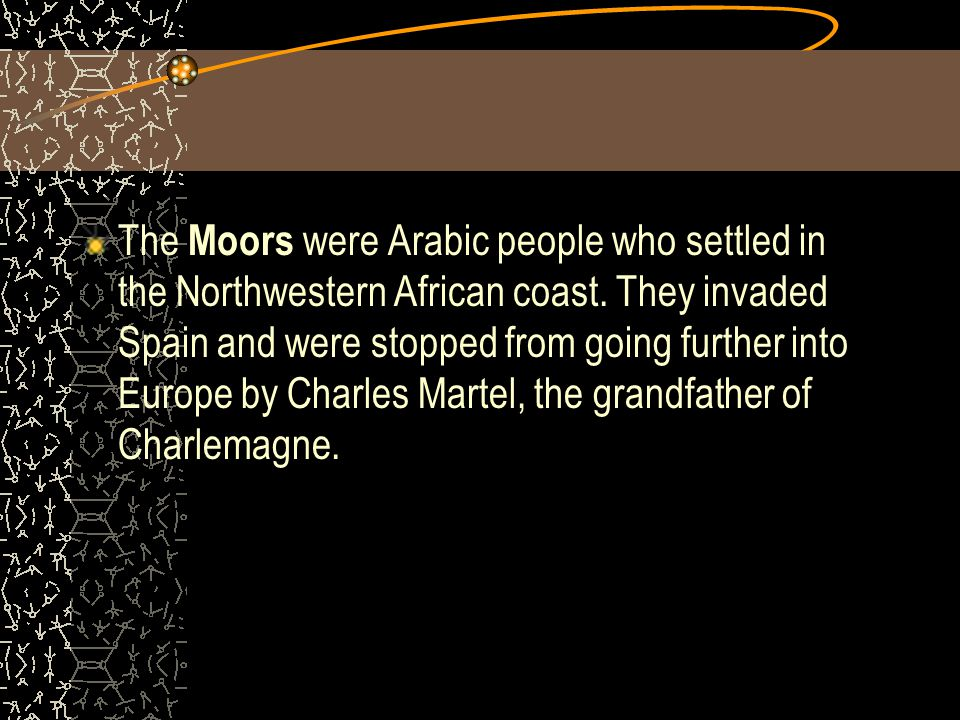 The Moors were Arabic people who settled in the Northwestern African coast.