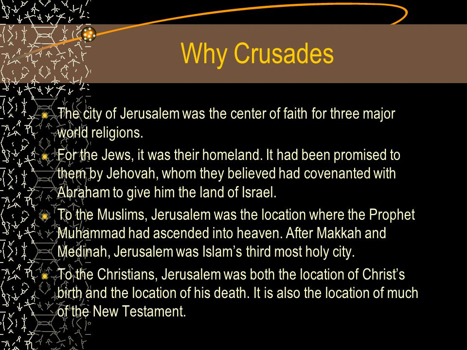 Why Crusades The city of Jerusalem was the center of faith for three major world religions.