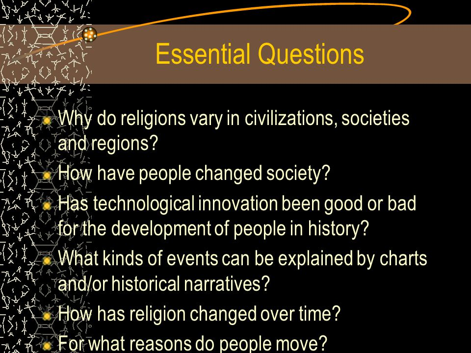 Essential Questions Why do religions vary in civilizations, societies and regions How have people changed society