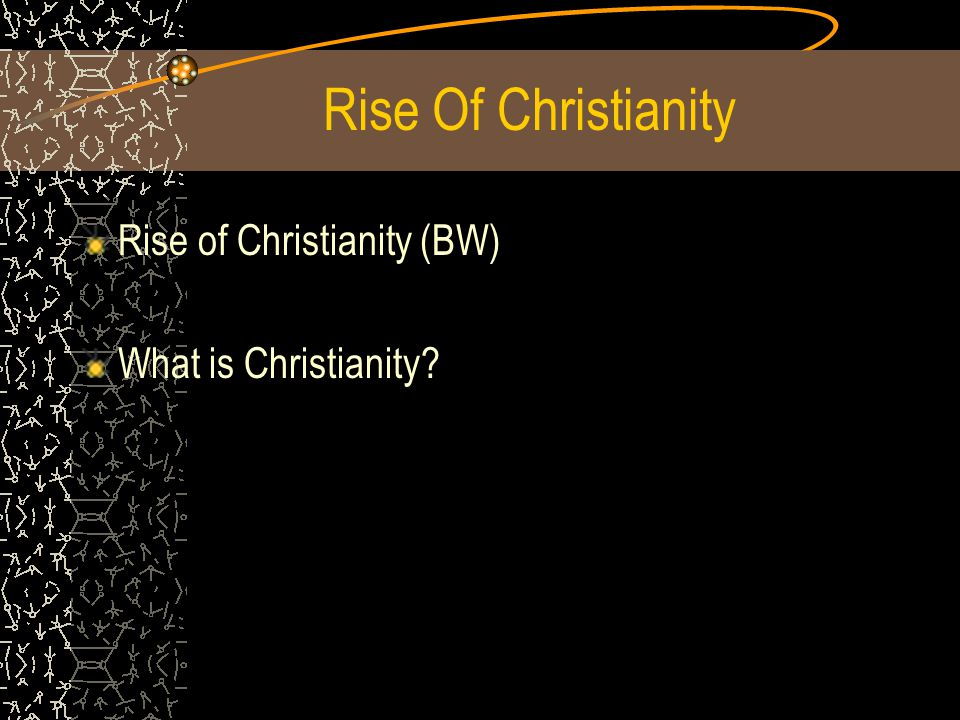 Rise Of Christianity Rise of Christianity (BW) What is Christianity