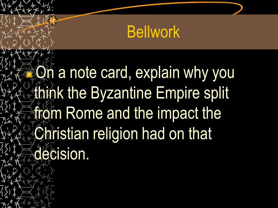 Bellwork On a note card, explain why you think the Byzantine Empire split from Rome and the impact the Christian religion had on that decision.