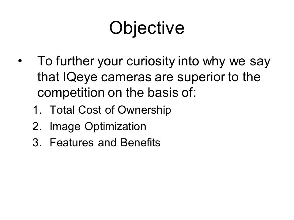 Objective To further your curiosity into why we say that IQeye cameras are superior to the competition on the basis of:
