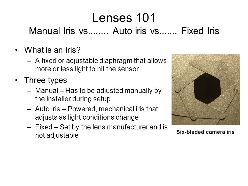 Lenses 101 Manual Iris vs........ Auto iris vs....... Fixed Iris