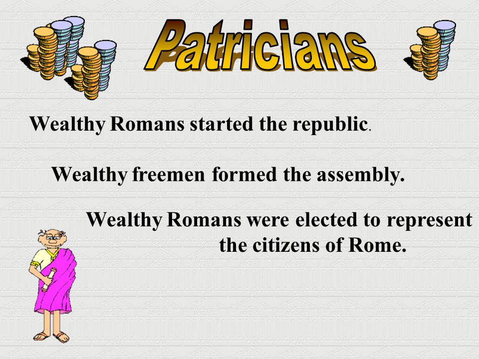 Patricians Wealthy Romans started the republic.