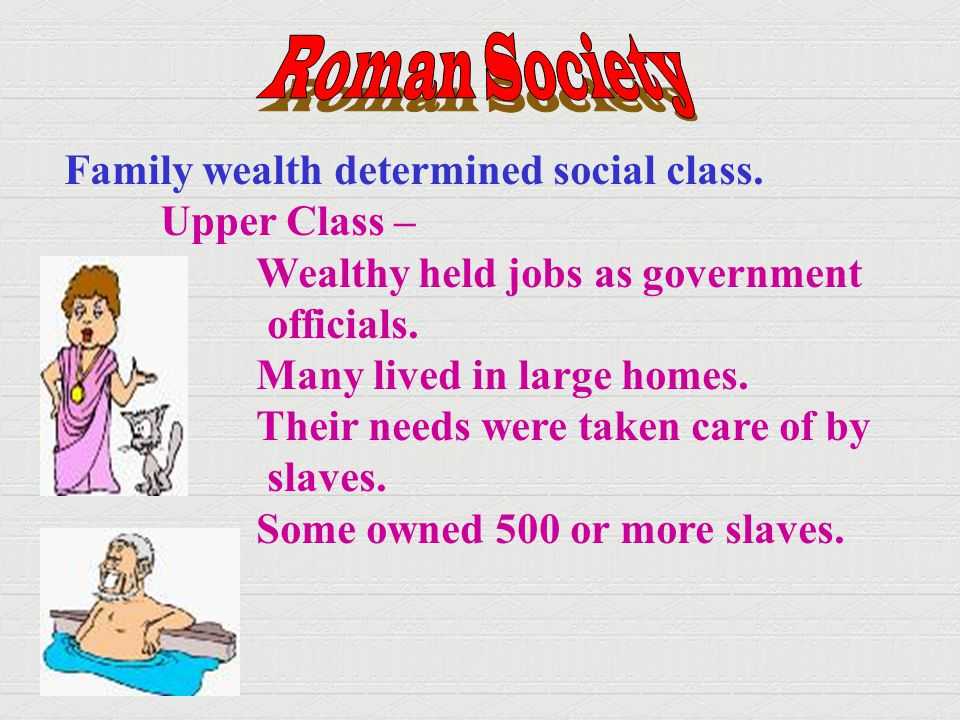 Roman Society Family wealth determined social class. Upper Class –