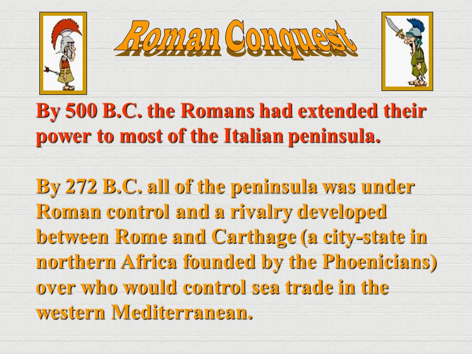 Roman Conquest By 500 B.C. the Romans had extended their