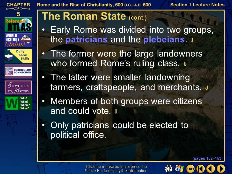 The Roman State (cont.) Early Rome was divided into two groups, the patricians and the plebeians. 