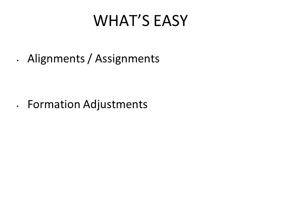 WHAT'S EASY Alignments / Assignments Formation Adjustments