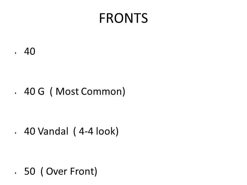 FRONTS 40 40 G ( Most Common) 40 Vandal ( 4-4 look) 50 ( Over Front)