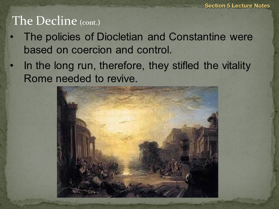 The Decline (cont.) The policies of Diocletian and Constantine were based on coercion and control. 
