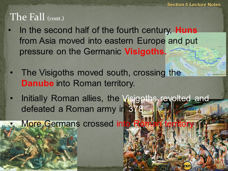 The Fall (cont.) In the second half of the fourth century, Huns from Asia moved into eastern Europe and put pressure on the Germanic Visigoths. 
