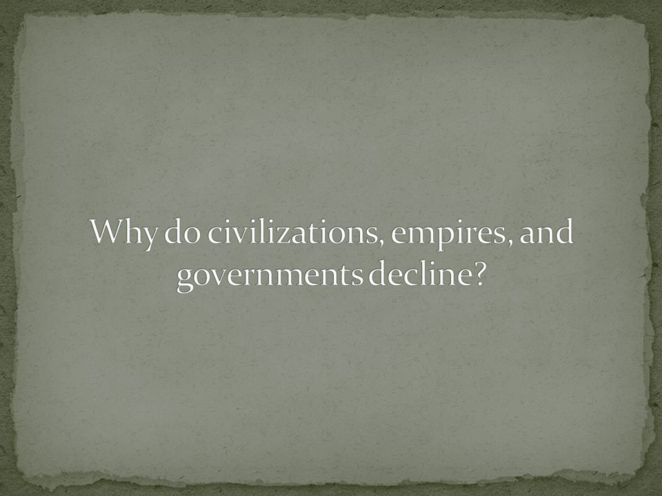 Why do civilizations, empires, and governments decline