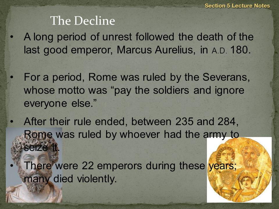 The Decline A long period of unrest followed the death of the last good emperor, Marcus Aurelius, in A.D. 180. 