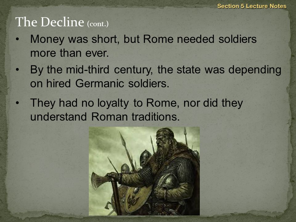 The Decline (cont.) Money was short, but Rome needed soldiers more than ever. 