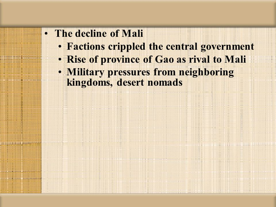 The decline of Mali Factions crippled the central government. Rise of province of Gao as rival to Mali.