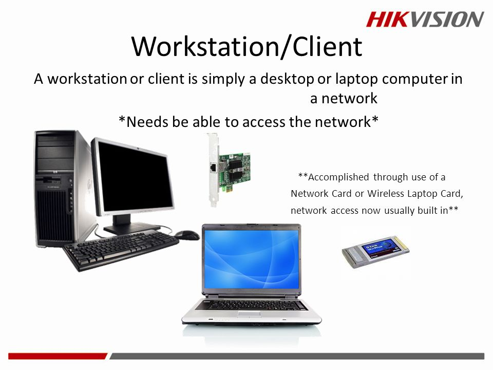 Workstation/Client A workstation or client is simply a desktop or laptop computer in a network. *Needs be able to access the network*