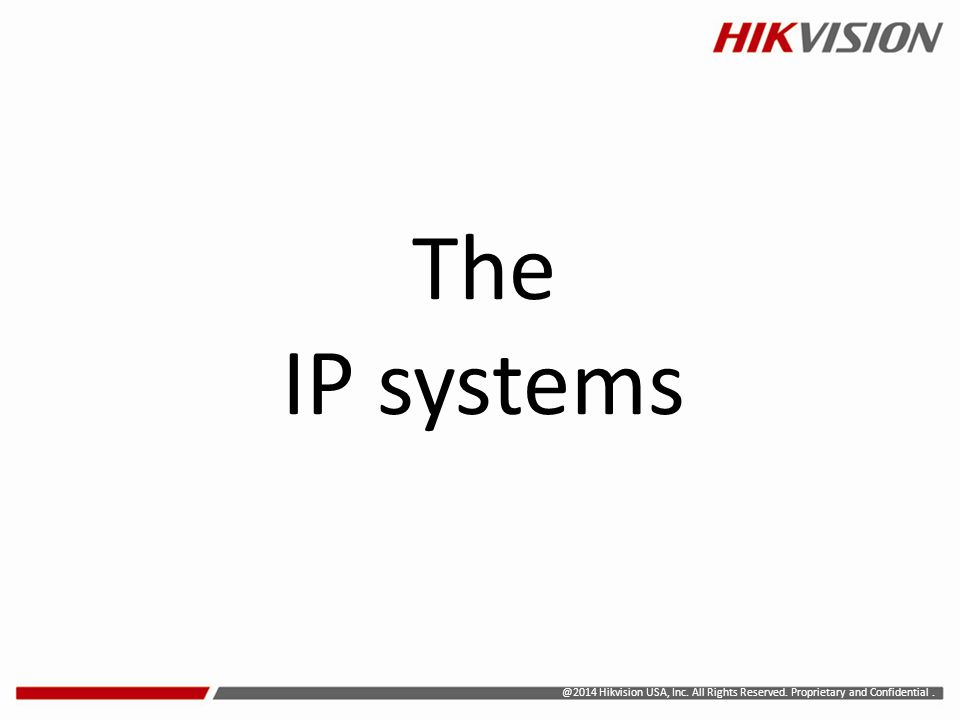 The IP systems @2014 Hikvision USA, Inc. All Rights Reserved. Proprietary and Confidential .