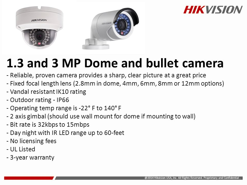 1.3 and 3 MP Dome and bullet camera - Reliable, proven camera provides a sharp, clear picture at a great price - Fixed focal length lens (2.8mm in dome, 4mm, 6mm, 8mm or 12mm options) - Vandal resistant IK10 rating - Outdoor rating - IP66 - Operating temp range is -22° F to 140° F - 2 axis gimbal (should use wall mount for dome if mounting to wall) - Bit rate is 32kbps to 15mbps - Day night with IR LED range up to 60-feet - No licensing fees - UL Listed - 3-year warranty