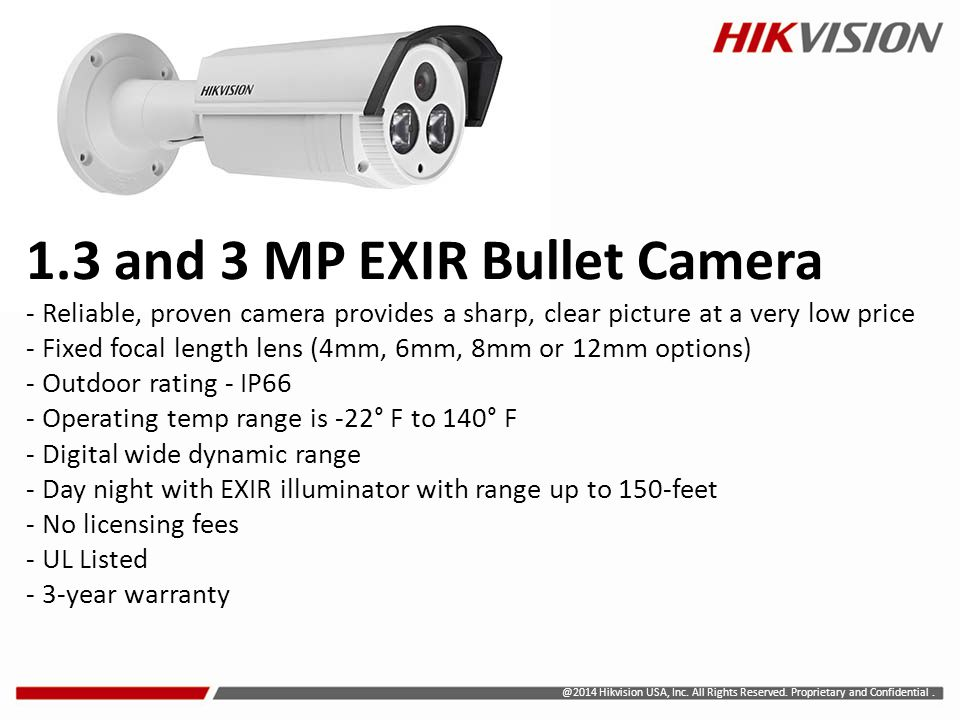 1.3 and 3 MP EXIR Bullet Camera - Reliable, proven camera provides a sharp, clear picture at a very low price - Fixed focal length lens (4mm, 6mm, 8mm or 12mm options) - Outdoor rating - IP66 - Operating temp range is -22° F to 140° F - Digital wide dynamic range - Day night with EXIR illuminator with range up to 150-feet - No licensing fees - UL Listed - 3-year warranty