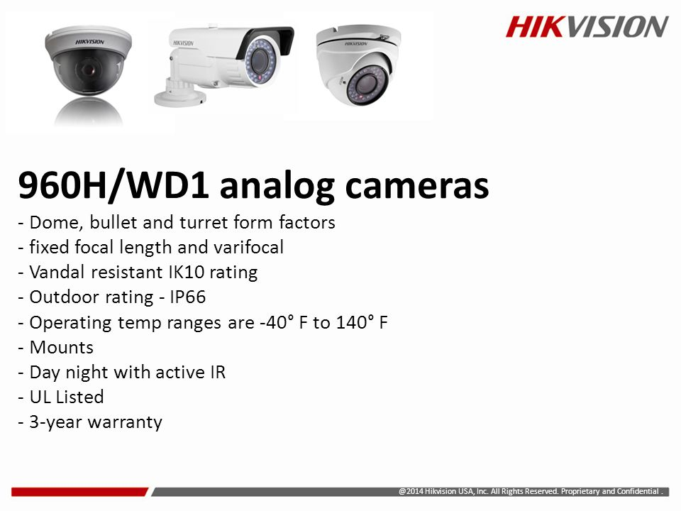 960H/WD1 analog cameras - Dome, bullet and turret form factors - fixed focal length and varifocal - Vandal resistant IK10 rating - Outdoor rating - IP66 - Operating temp ranges are -40° F to 140° F - Mounts - Day night with active IR - UL Listed - 3-year warranty