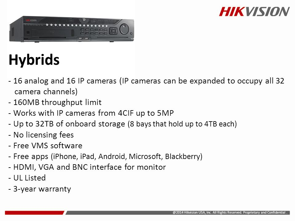 Hybrids - 16 analog and 16 IP cameras (IP cameras can be expanded to occupy all 32 camera channels) - 160MB throughput limit - Works with IP cameras from 4CIF up to 5MP - Up to 32TB of onboard storage (8 bays that hold up to 4TB each) - No licensing fees - Free VMS software - Free apps (iPhone, iPad, Android, Microsoft, Blackberry) - HDMI, VGA and BNC interface for monitor - UL Listed - 3-year warranty