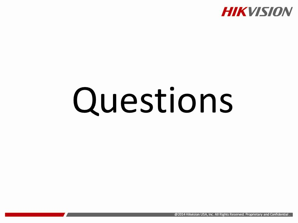Questions @2014 Hikvision USA, Inc. All Rights Reserved. Proprietary and Confidential .