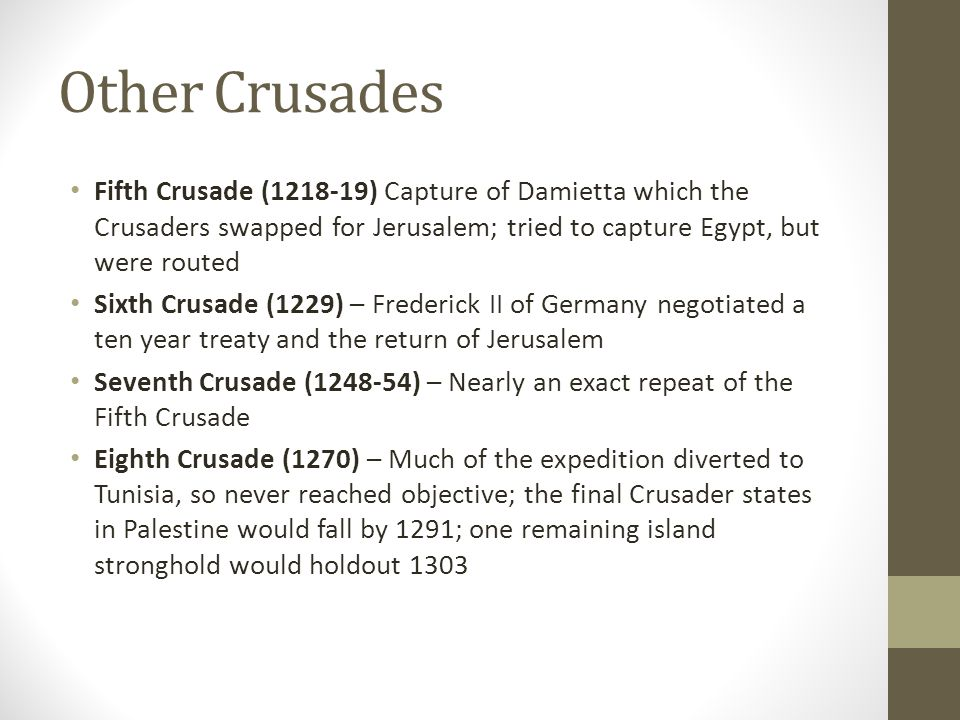 Other Crusades Fifth Crusade (1218-19) Capture of Damietta which the Crusaders swapped for Jerusalem; tried to capture Egypt, but were routed.