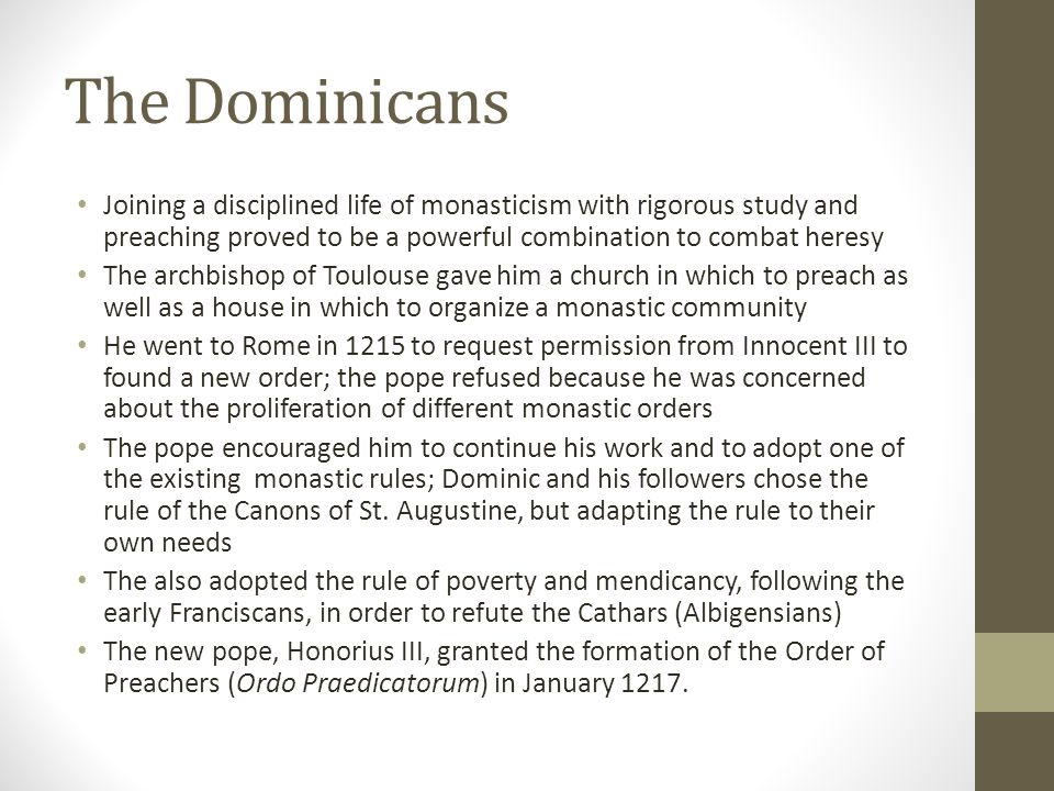 The Dominicans Joining a disciplined life of monasticism with rigorous study and preaching proved to be a powerful combination to combat heresy.