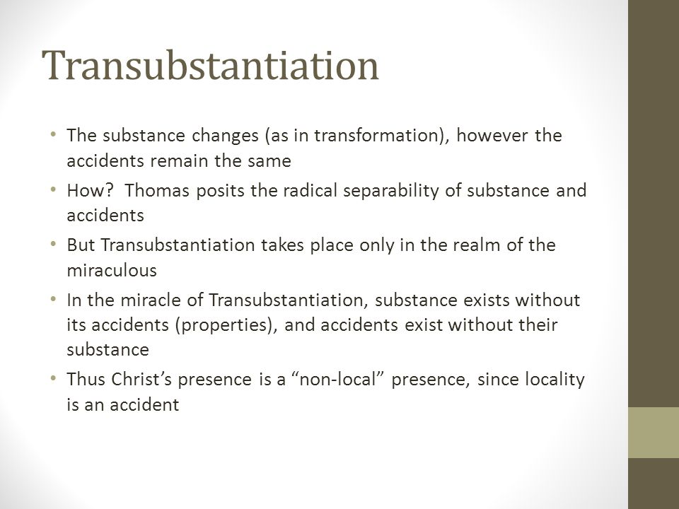 Transubstantiation The substance changes (as in transformation), however the accidents remain the same.