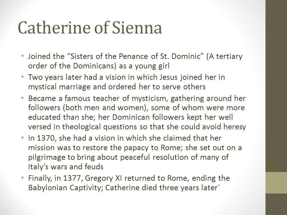 Catherine of Sienna Joined the Sisters of the Penance of St. Dominic (A tertiary order of the Dominicans) as a young girl.