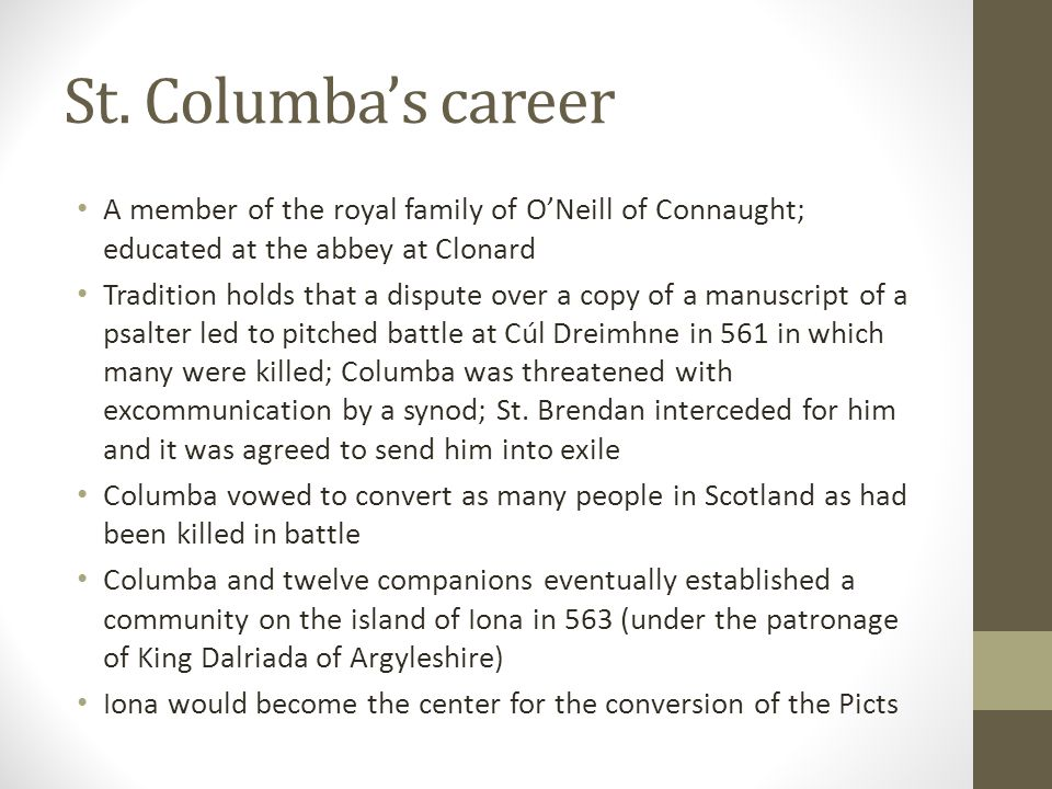 St. Columba's career A member of the royal family of O'Neill of Connaught; educated at the abbey at Clonard.