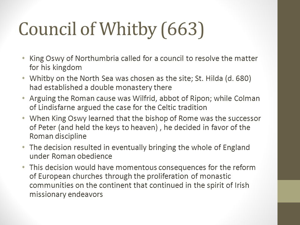 Council of Whitby (663) King Oswy of Northumbria called for a council to resolve the matter for his kingdom.