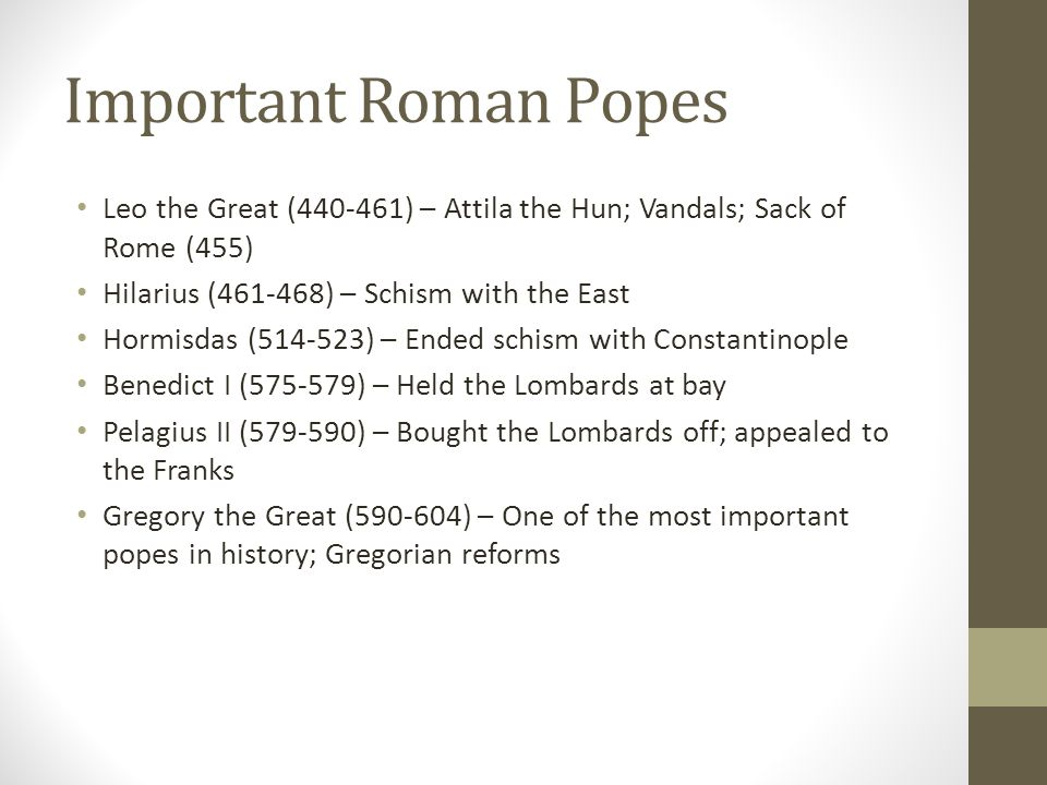 Important Roman Popes Leo the Great (440-461) – Attila the Hun; Vandals; Sack of Rome (455) Hilarius (461-468) – Schism with the East.